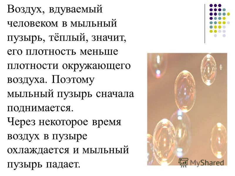 Воздух, вдуваемый человеком в мыльный пузырь, тёплый, значит, его плотность меньше плотности окружающего воздуха. Поэтому мыльный пузырь сначала поднимается. Через некоторое время воздух в пузыре охлаждается и мыльный пузырь падает.