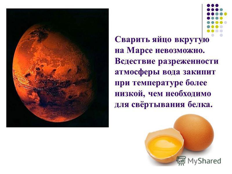 Сварить яйцо вкрутую на Марсе невозможно. Всдествие разреженности атмосферы вода закипит при температуре более низкой, чем необходимо для свёртывания белка.