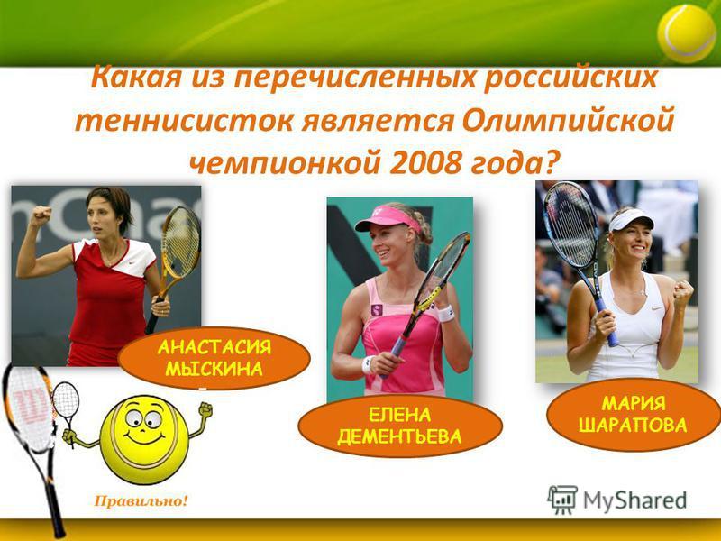 Какая из перечисленных российских теннисисток является Олимпийской чемпионкой 2008 года? АНАСТАСИЯ МЫСКИНА МАРИЯ ШАРАПОВА ЕЛЕНА ДЕМЕНТЬЕВА