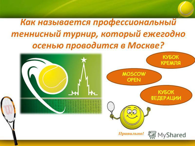 Как называется профессиональный теннисный турнир, который ежегодно осенью проводится в Москве? КУБОК КРЕМЛЯ MOSCOW OPEN КУБОК ФЕДЕРАЦИИ