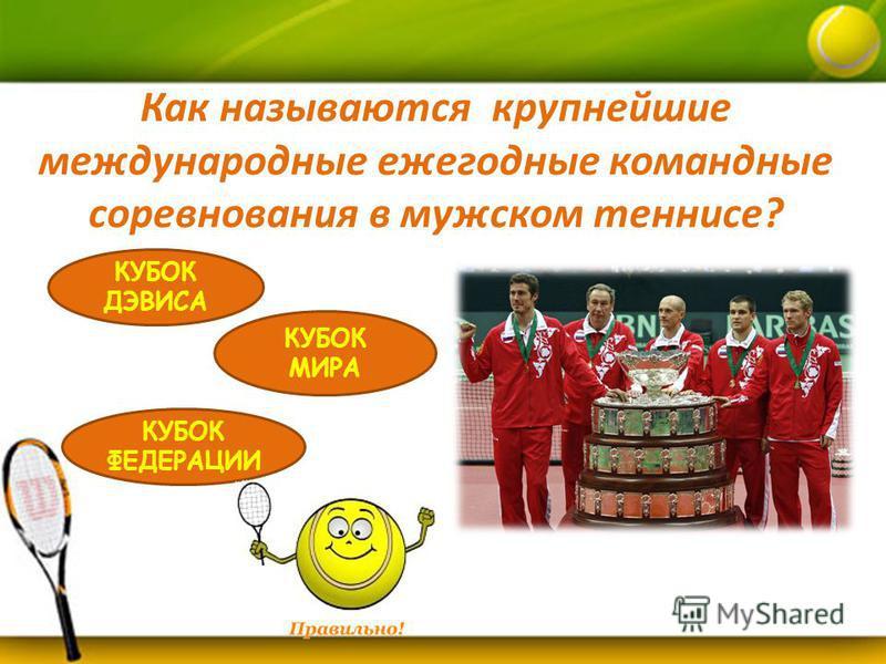 Как называются крупнейшие международные ежегодные командные соревнования в мужском теннисе? КУБОК ДЭВИСА КУБОК ФЕДЕРАЦИИ КУБОК МИРА