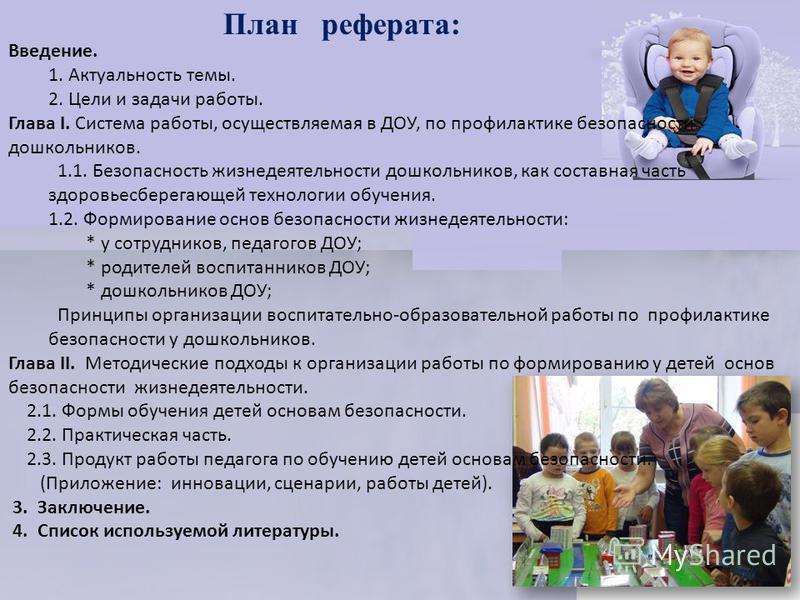 План реферата: Введение. 1. Актуальность темы. 2. Цели и задачи работы. Глава I. Система работы, осуществляемая в ДОУ, по профилактике безопасности дошкольников. 1.1. Безопасность жизнедеятельности дошкольников, как составная часть здоровьесберегающе