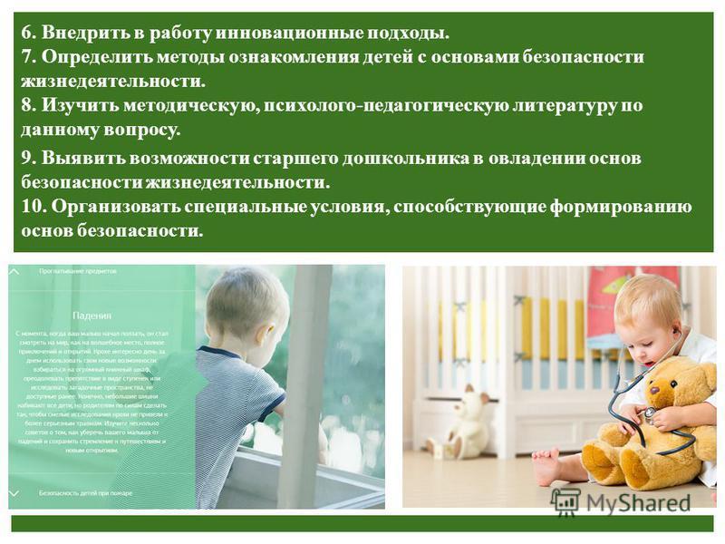 Внедрить в работу инновационные подходы. Определить методы ознакомления детей с основами безопасности жизнедеятельности. Изучить методическую, психолого-педагогическую литературу по данному вопросу. 6. Внедрить в работу инновационные подходы. 7. Опре