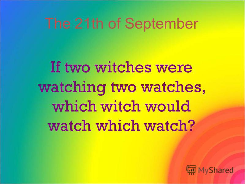 If two witches were watching two watches, which witch would watch which watch? The 21th of September