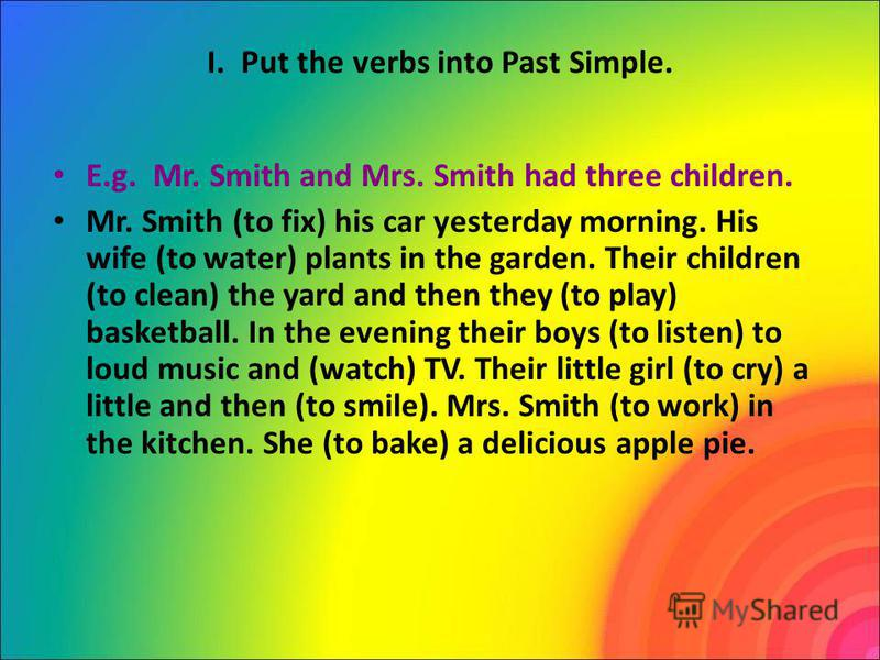 I. Put the verbs into Past Simple. E.g. Mr. Smith and Mrs. Smith had three children. Mr. Smith (to fix) his car yesterday morning. His wife (to water) plants in the garden. Their children (to clean) the yard and then they (to play) basketball. In the