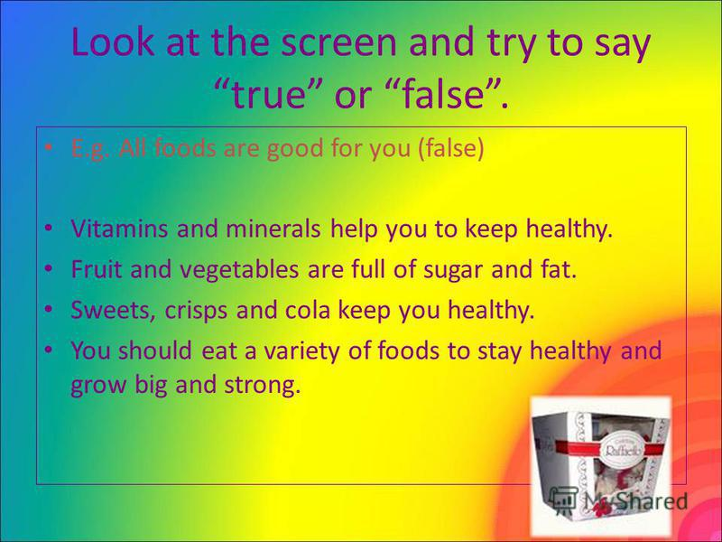 Look at the screen and try to say true or false. E.g. All foods are good for you (false) Vitamins and minerals help you to keep healthy. Fruit and vegetables are full of sugar and fat. Sweets, crisps and cola keep you healthy. You should eat a variet