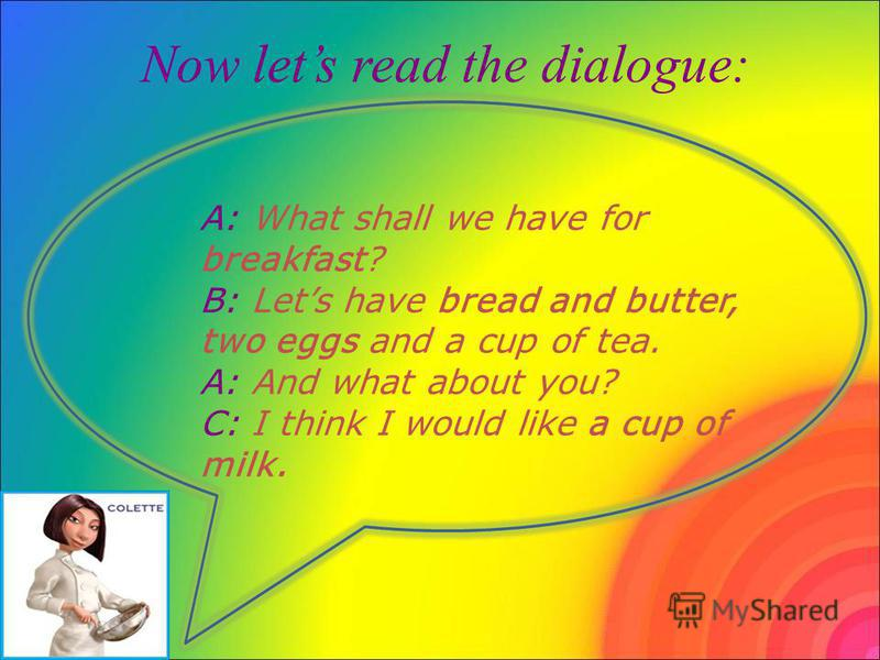 Now lets read the dialogue: A: What shall we have for breakfast? B: Lets have bread and butter, two eggs and a cup of tea. A: And what about you? C: I think I would like a cup of milk.