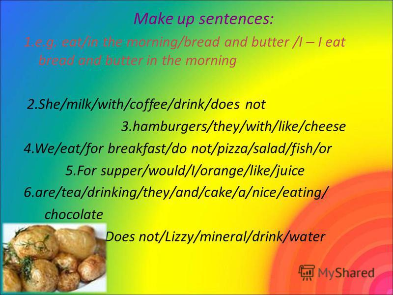Make up sentences: 1.e.g. eat/in the morning/bread and butter /I – I eat bread and butter in the morning 2.She/milk/with/coffee/drink/does not 3.hamburgers/they/with/like/cheese 4.We/eat/for breakfast/do not/pizza/salad/fish/or 5.For supper/would/I/o