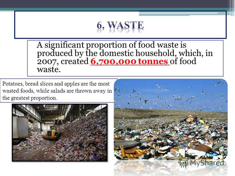 A significant proportion of food waste is produced by the domestic household, which, in 2007, created 6,700,000 tonnes of food waste. Potatoes, bread slices and apples are the most wasted foods, while salads are thrown away in the greatest proportion