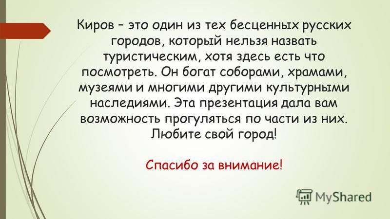 Киров – это один из тех бесценных русских городов, который нельзя назвать туристическим, хотя здесь есть что посмотреть. Он богат соборами, храмами, музеями и многими другими культурными наследиями. Эта презентация дала вам возможность прогуляться по