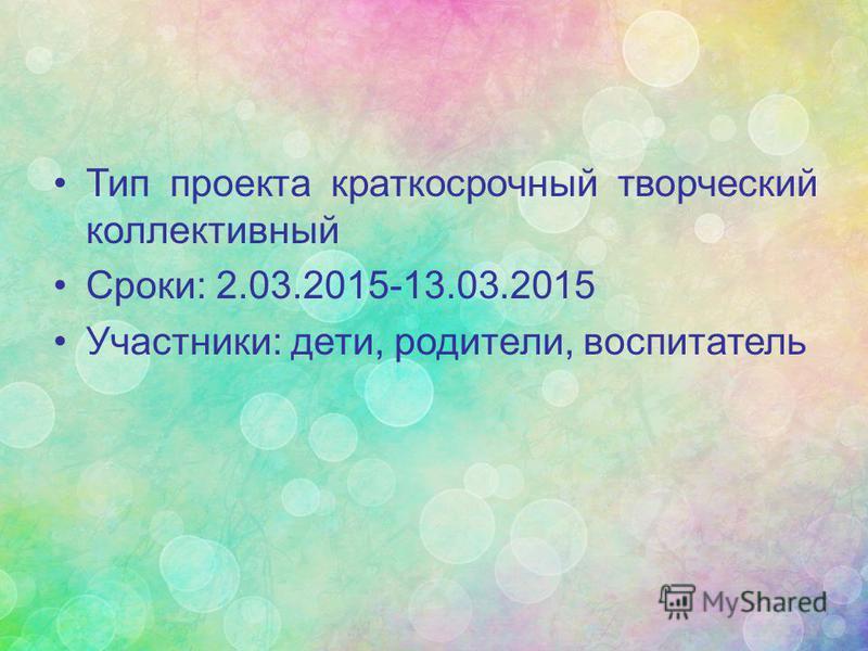 Тип проекта краткосрочный творческий коллективный Сроки: 2.03.2015-13.03.2015 Участники: дети, родители, воспитатель