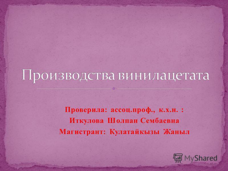 Проверила: ассоц.проф., к.х.н. : Иткулова Шолпан Сембаевна Магистрант: Кулатайкызы Жаныл