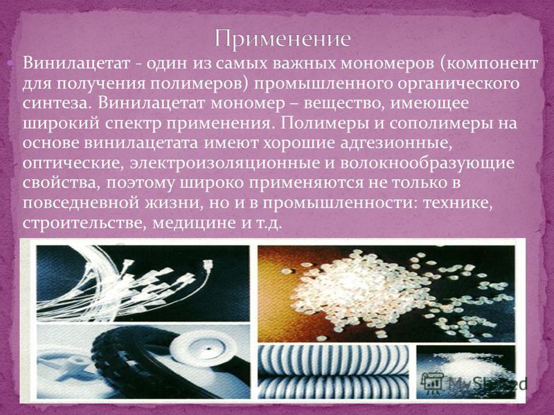 Винилацетат - один из самых важных мономеров (компонент для получения полимеров) промышленного органического синтеза. Винилацетат мономер – вещество, имеющее широкий спектр применения. Полимеры и сополимеры на основе винилацетата имеют хорошие адгези