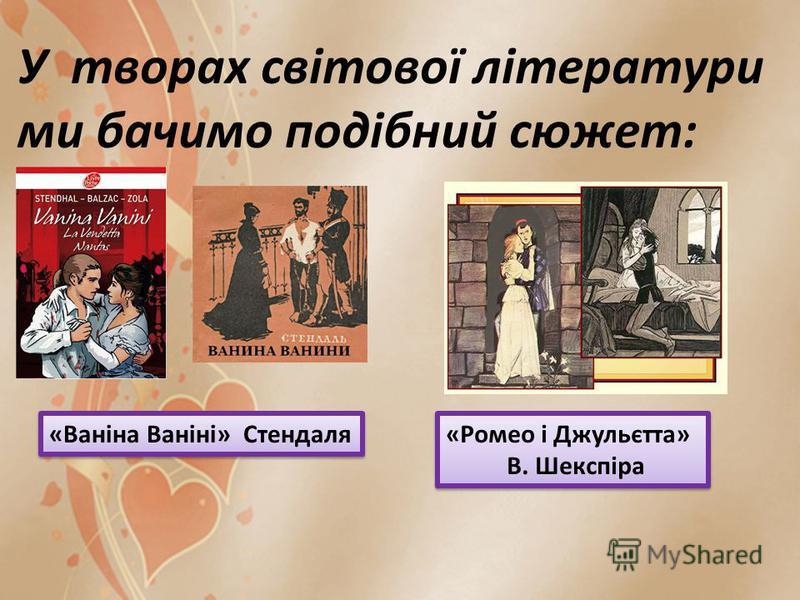 «Ромео і Джульєтта» В. Шекспіра «Ромео і Джульєтта» В. Шекспіра У творах світової літератури ми бачимо подібний сюжет: «Ваніна Ваніні» Стендаля