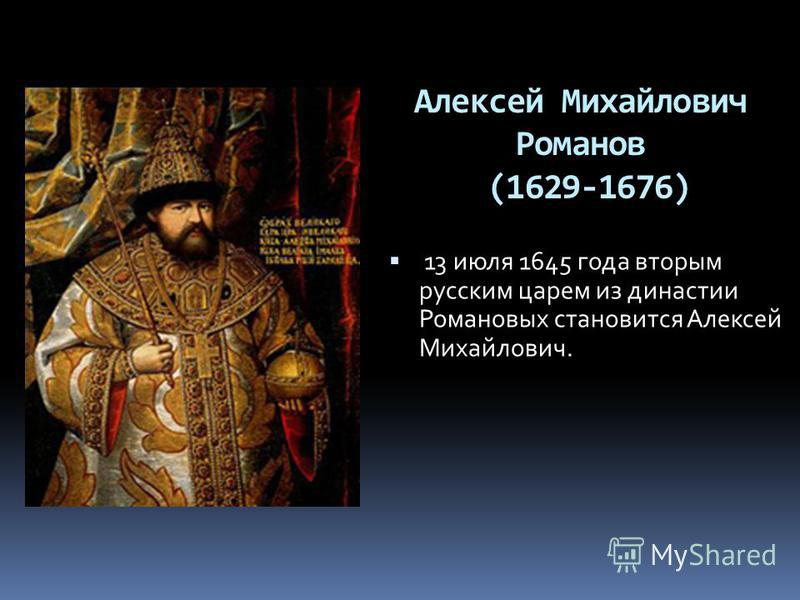 Алексей Михайлович Романов (1629-1676) 13 июля 1645 года вторым русским царем из династии Романовых становится Алексей Михайлович.