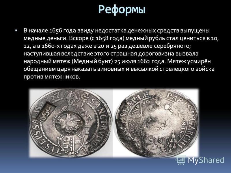 В начале 1656 года ввиду недостатка денежных средств выпущены медные деньги. Вскоре (с 1658 года) медный рубль стал цениться в 10, 12, а в 1660-х годах даже в 20 и 25 раз дешевле серебряного; наступившая вследствие этого страшная дороговизна вызвала
