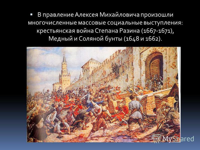 В правление Алексея Михайловича произошли многочисленные массовые социальные выступления: крестьянская война Степана Разина (1667-1671), Медный и Соляной бунты (1648 и 1662).