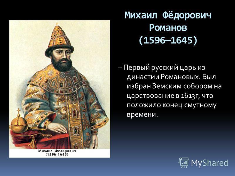 Михаил Фёдорович Романов (15961645) – Первый русский царь из династии Романовых. Был избран Земским собором на царствование в 1613 г, что положило конец смутному времени.