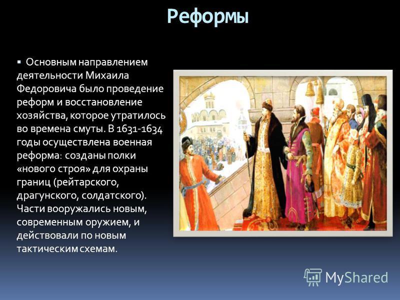 Реформы Основным направлением деятельности Михаила Федоровича было проведение реформ и восстановление хозяйства, которое утратилось во времена смуты. В 1631-1634 годы осуществлена военная реформа: созданы полки «нового строя» для охраны границ (рейта