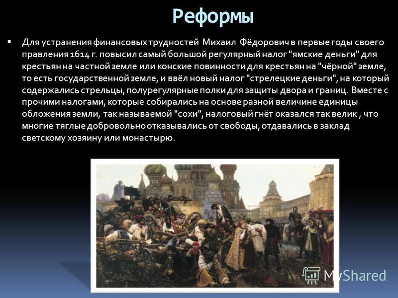 Для устранения финансовых трудностей Михаил Фёдорович в первые годы своего правления 1614 г. повысил самый большой регулярный налог