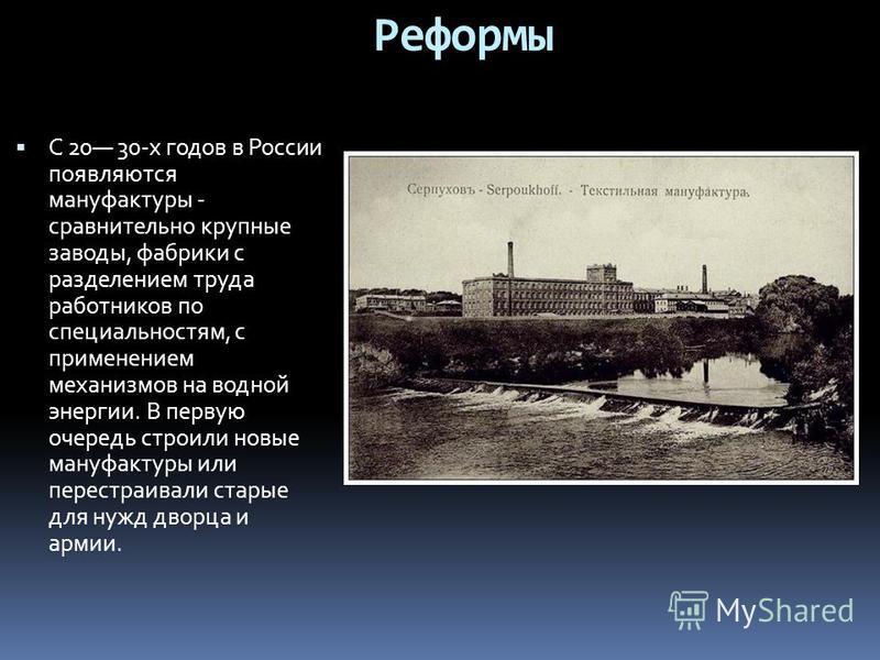 С 20 30-х годов в России появляются мануфактуры - сравнительно крупные заводы, фабрики с разделением труда работников по специальностям, с применением механизмов на водной энергии. В первую очередь строили новые мануфактуры или перестраивали старые д