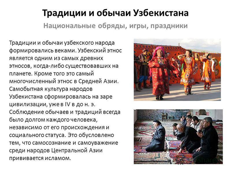 Традиции и обычаи Узбекистана Национальные обряды, игры, праздники Традиции и обычаи узбекского народа формировались веками. Узбекский этнос является одним из самых древних этносов, когда-либо существовавших на планете. Кроме того это самый многочисл