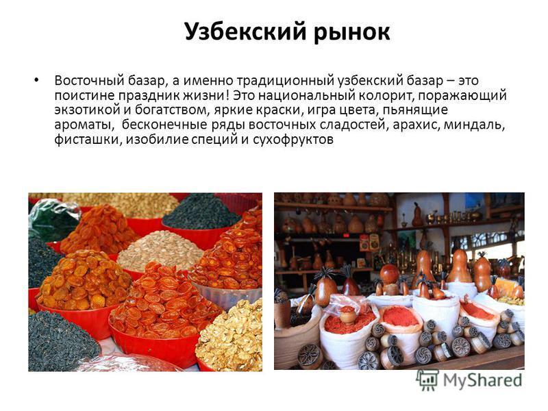 Узбекский рынок Восточный базар, а именно традиционный узбекский базар – это поистине праздник жизни! Это национальный колорит, поражающий экзотикой и богатством, яркие краски, игра цвета, пьянящие ароматы, бесконечные ряды восточных сладостей, арахи