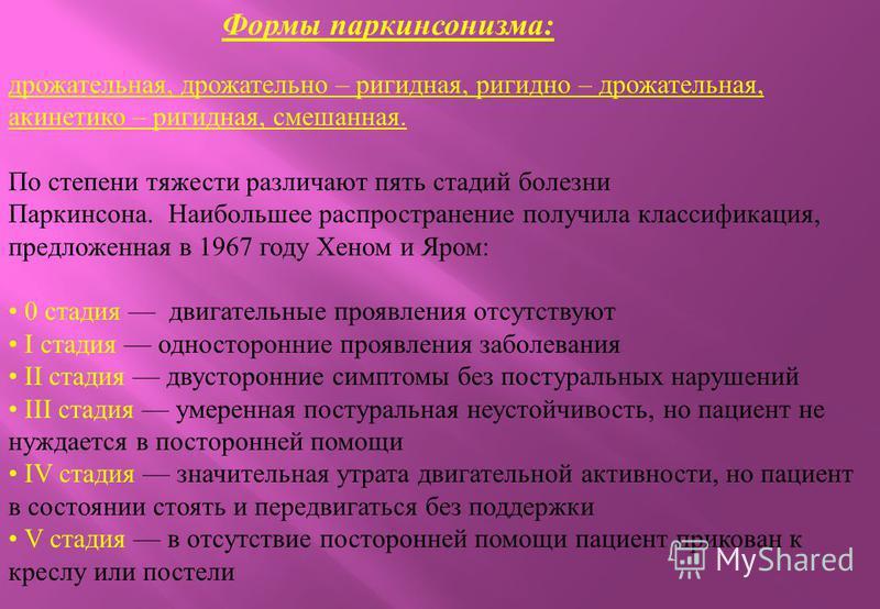 Формы паркинсонизма : дрожательная, дрожательно – ригидная, ригидной – дрожательная, акинетико – ригидная, смешанная. По степени тяжести различают пять стадий болезни Паркинсона. Наибольшее распространение получила классификация, предложенная в 1967