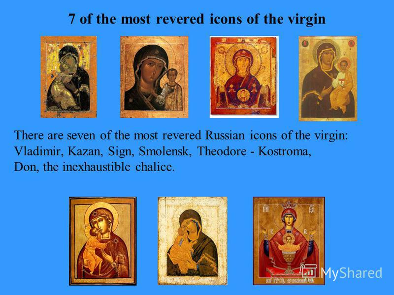 There are seven of the most revered Russian icons of the virgin: Vladimir, Kazan, Sign, Smolensk, Theodore - Kostroma, Don, the inexhaustible chalice. 7 of the most revered icons of the virgin