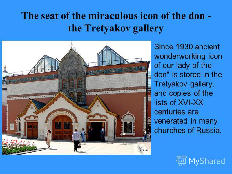 The seat of the miraculous icon of the don - the Tretyakov gallery Since 1930 ancient wonderworking icon of our lady of the don is stored in the Tretyakov gallery, and copies of the lists of XVI-XX centuries are venerated in many churches of Russia.