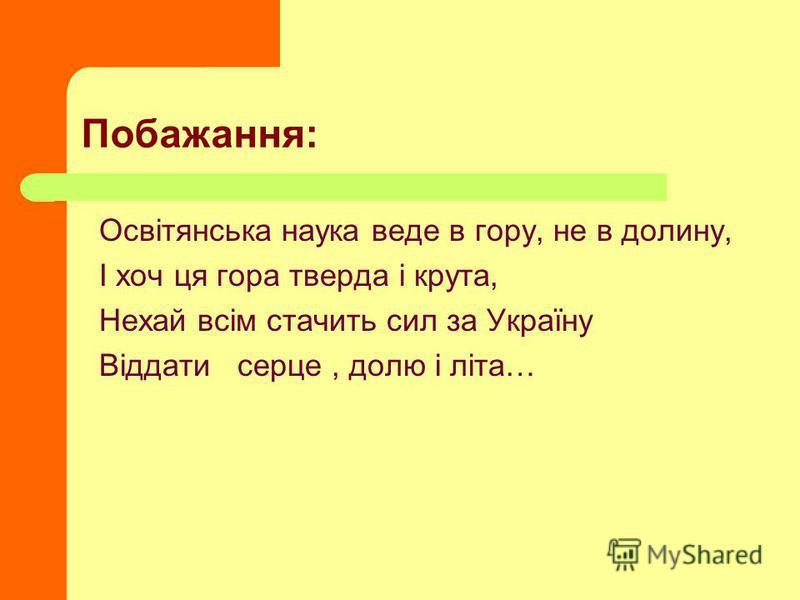 Побажання: Освітянська наука веде в гору, не в долину, І хоч ця гора тверда і крута, Нехай всім стачить сил за Україну Віддати серце, долю і літа…