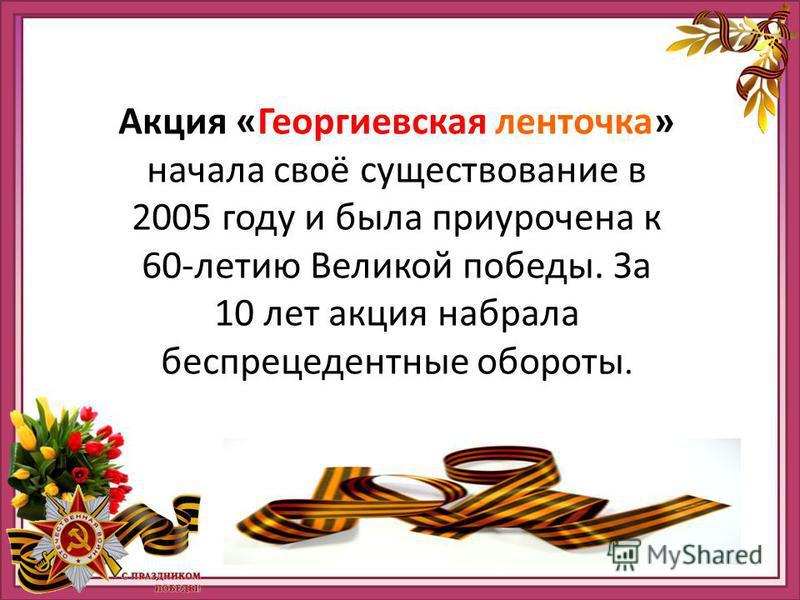 Акция «Георгиевская начала своё существование в 2005 году и была приурочена к 60-летию Великой победы. За 5 лет акция набрала беспрецедентные обороты. С каждым годом в ней участвует всё больше и больше как государственных, так и коммерческих организа