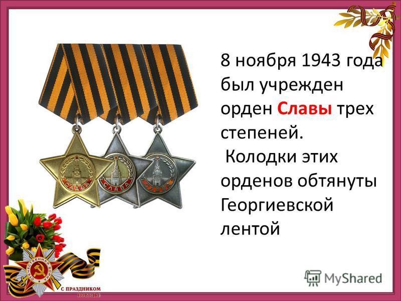 8 ноября 1943 года был учрежден орден Славы трех степеней. Колодки этих орденов обтянуты Георгиевской лентой