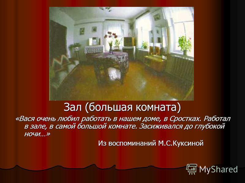 Зал (большая комната) «Вася очень любил работать в нашем доме, в Сростках. Работал в зале, в самой большой комнате. Засиживался до глубокой ночи…» Из воспоминаний М.С.Куксиной Из воспоминаний М.С.Куксиной