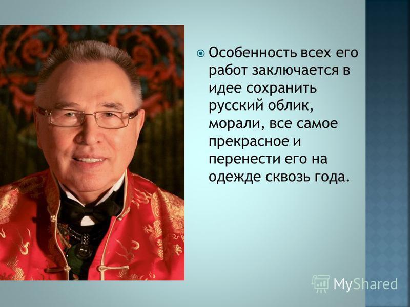Особенность всех его работ заключается в идее сохранить русский облик, морали, все самое прекрасное и перенести его на одежде сквозь года.