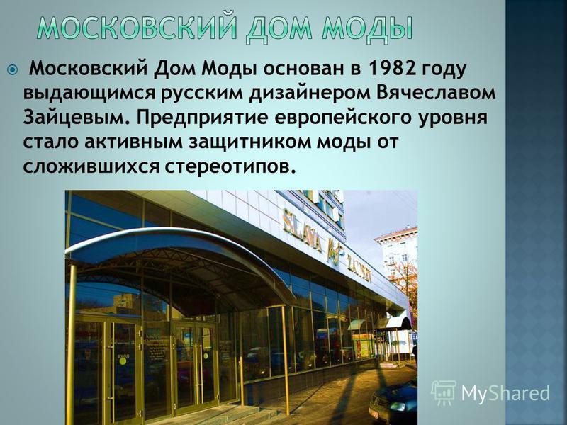 Московский Дом Моды основан в 1982 году выдающимся русским дизайнером Вячеславом Зайцевым. Предприятие европейского уровня стало активным защитником моды от сложившихся стереотипов.