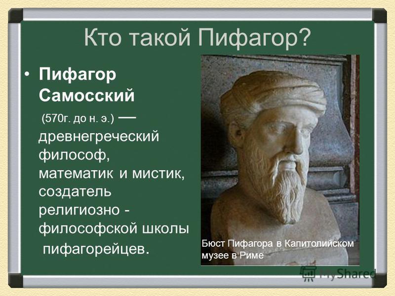 Кто такой Пифагор? Пифагор Самосский (570 г. до н. э.) древнегреческий философ, математик и мистик, создатель религиозно - философской школы пифагорейцев. Бюст Пифагора в Капитолийском музее в Риме