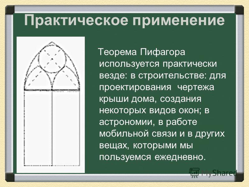 Теорема Пифагора используется практически везде: в строительстве: для проектирования чертежа крыши дома, создания некоторых видов окон; в астрономии, в работе мобильной связи и в других вещах, которыми мы пользуемся ежедневно. Практическое применение