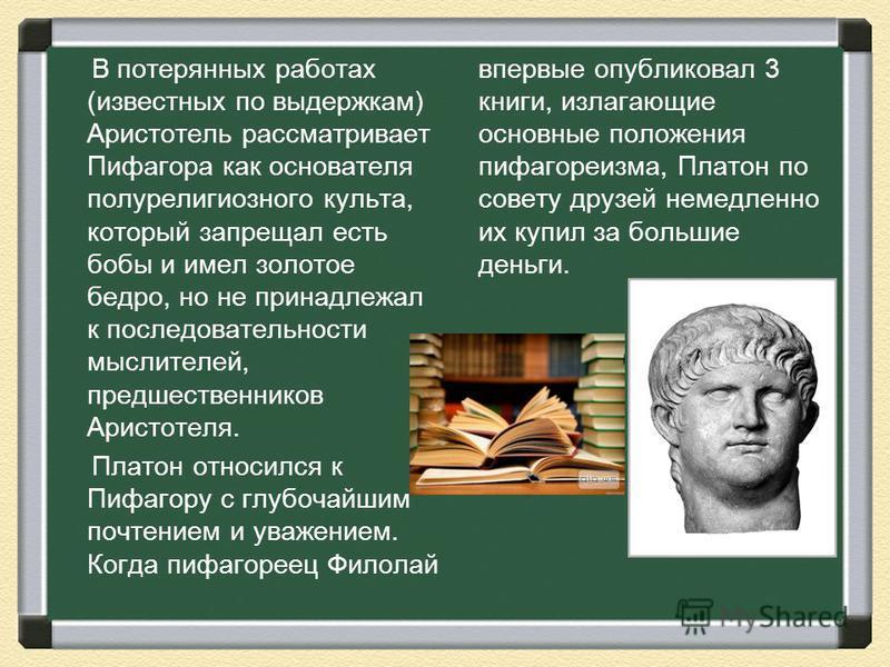 В потерянных работах (известных по выдержкам) Аристотель рассматривает Пифагора как основателя полу религиозного культа, который запрещал есть бобы и имел золотое бедро, но не принадлежал к последовательности мыслителей, предшественников Аристотеля.