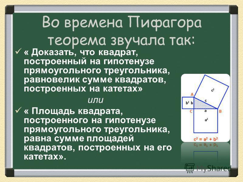 Во времена Пифагора теорема звучала так: « Доказать, что квадрат, построенный на гипотенузе прямоугольного треугольника, равновелик сумме квадратов, построенных на катетах» или « Площадь квадрата, построенного на гипотенузе прямоугольного треугольник