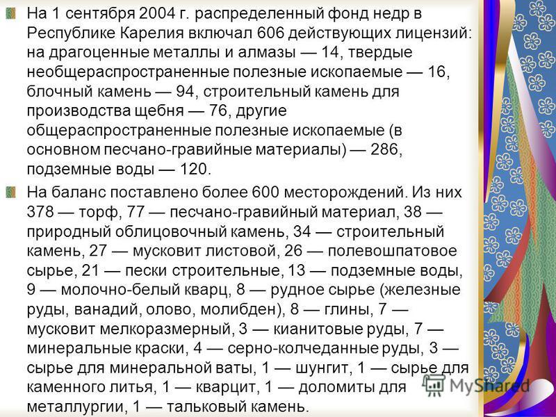 На 1 сентября 2004 г. распределенный фонд недр в Республике Карелия включал 606 действующих лицензий: на драгоценные металлы и алмазы 14, твердые необщераспространенные полезные ископаемые 16, блочный камень 94, строительный камень для производства щ