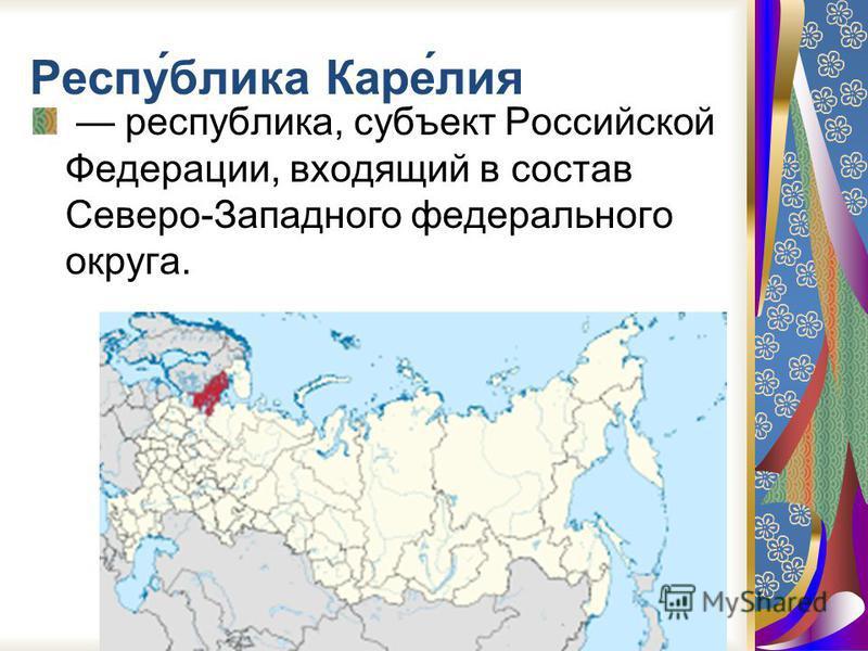 Респу́блика Каре́лия республика, субъект Российской Федерации, входящий в состав Севевро-Западного федерального округа.