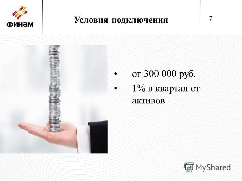 Условия подключения от 300 000 руб. 1% в квартал от активов 7