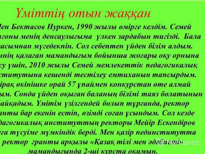 Мен Бектасов Нуркен, 1990 жылы өмірге келдім. Семей полигоны менің денсаулығыма үлкен зардабын тигізді. Бала жасымнан мүгедекпін. Сол себептен үйден білім алдым. Өзімнің қалаған мамандығым бойынша жоғары оқу орнына түсу үшін, 2010 жылы Семей мемлекет