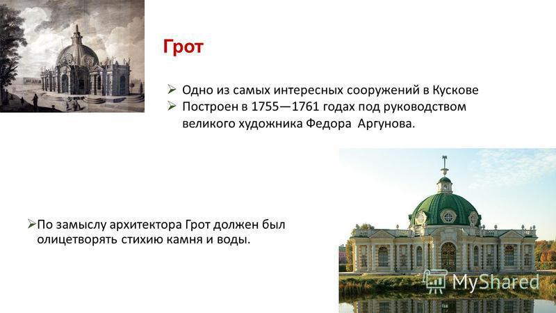 Грот По замыслу архитектора Грот должен был олицетворять стихию камня и воды. Одно из самых интересных сооружений в Кускове Построен в 17551761 годах под руководством великого художника Федора Аргунова.