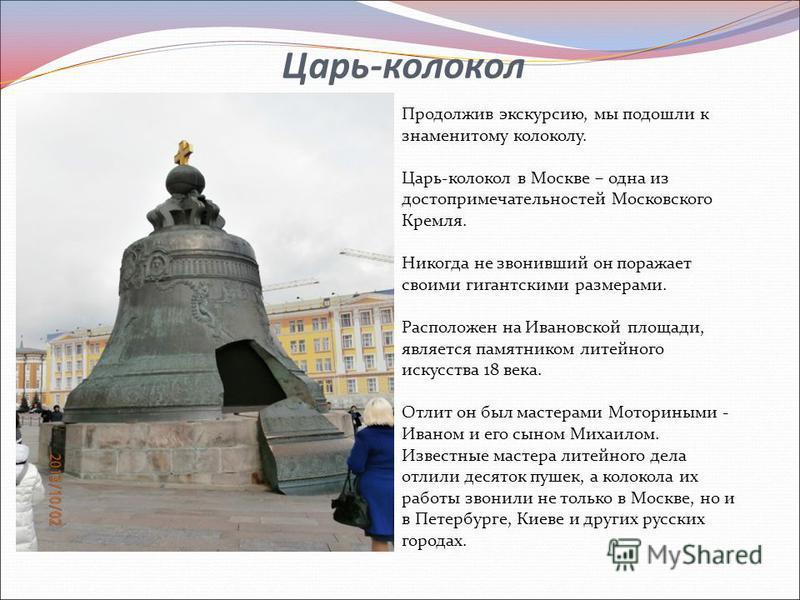 Царь-колокол Продолжив экскурсию, мы подошли к знаменитому колоколу. Царь-колокол в Москве – одна из достопримечательностей Московского Кремля. Никогда не звонивший он поражает своими гигантскими размерами. Расположен на Ивановской площади, является