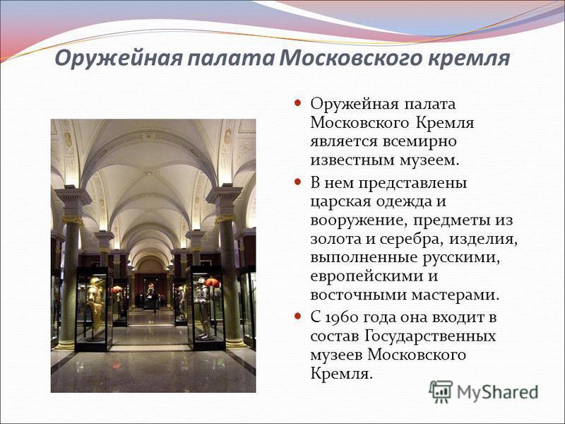 Оружейная палата Московского кремля Оружейная палата Московского Кремля является всемирно известным музеем. В нем представлены царская одежда и вооружение, предметы из золота и серебра, изделия, выполненные русскими, европейскими и восточными мастера