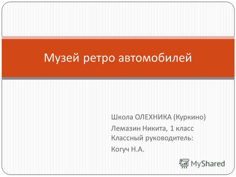 Школа ОЛЕХНИКА ( Куркино ) Лемазин Никита, 1 класс Классный руководитель : Когуч Н. А. Музей ретро автомобилей