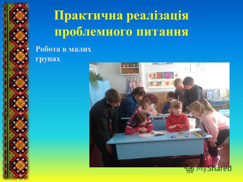 Практична реалізація проблемного питання Робота в малих групах