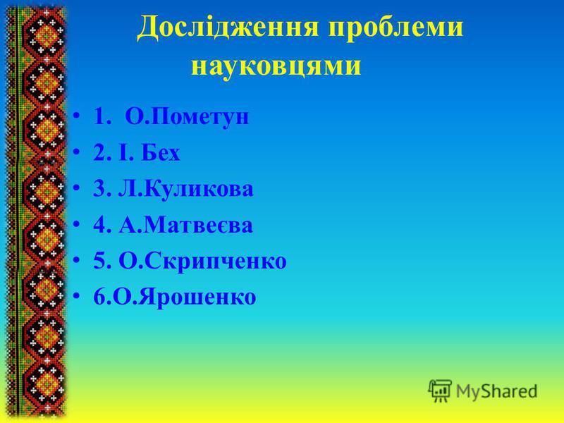 1. О.Пометун 2. І. Бех 3. Л.Куликова 4. А.Матвеєва 5. О.Скрипченко 6.О.Ярошенко Дослідження проблеми науковцями